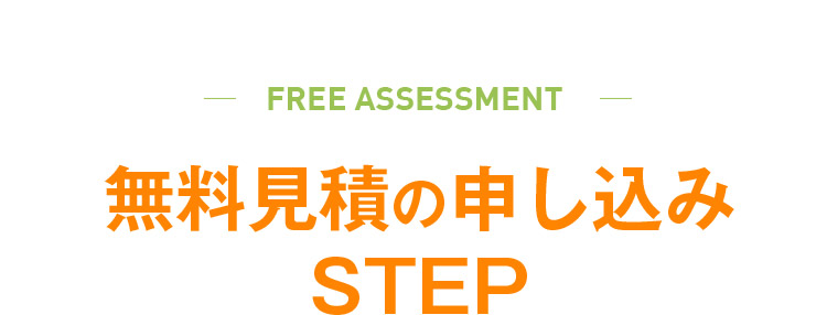 FREE ASSESSMENT 無料見積の申し込みSTEP